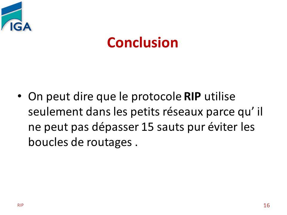 Conclusion On peut dire que le protocole RIP utilise seulement dans les petits réseaux parce qu il ne peut pas dépasser 15 sauts pur éviter les boucle