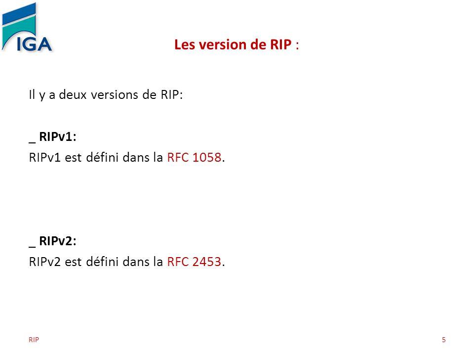 RIP5 Les version de RIP : Il y a deux versions de RIP: _ RIPv1: RIPv1 est défini dans la RFC 1058. _ RIPv2: RIPv2 est défini dans la RFC 2453.