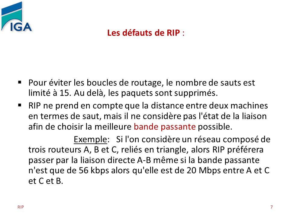 RIP7 Les défauts de RIP : Pour éviter les boucles de routage, le nombre de sauts est limité à 15. Au delà, les paquets sont supprimés. RIP ne prend en
