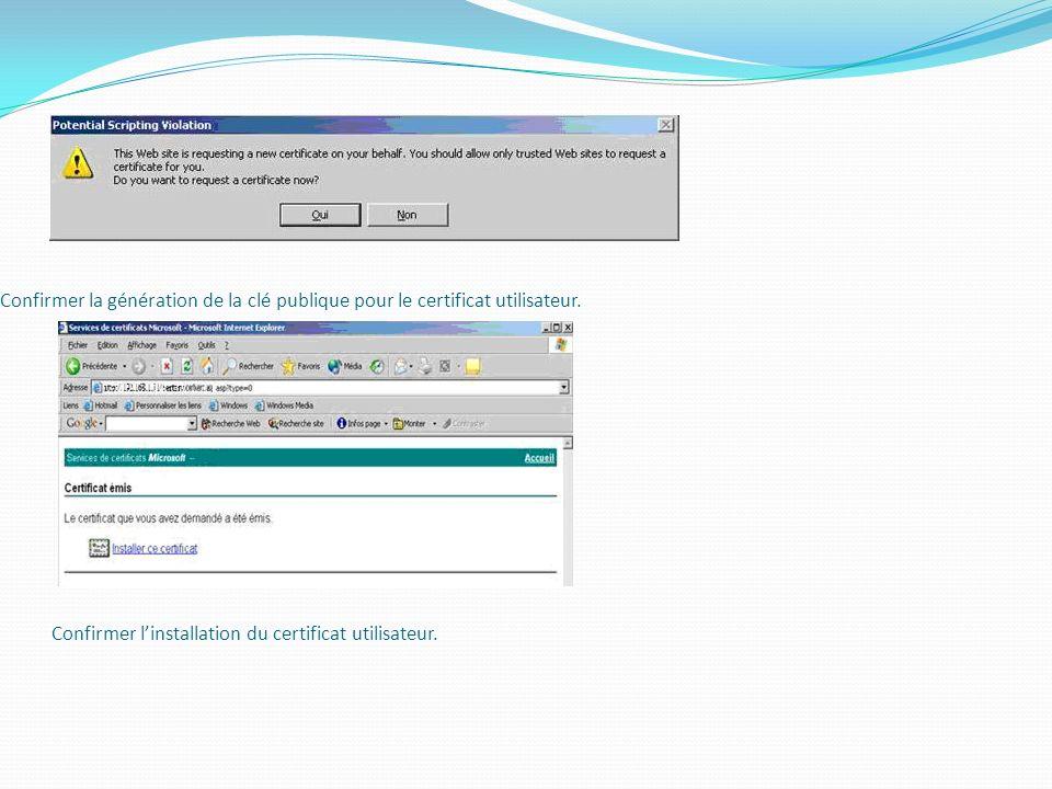 Confirmer la génération de la clé publique pour le certificat utilisateur. Confirmer linstallation du certificat utilisateur.