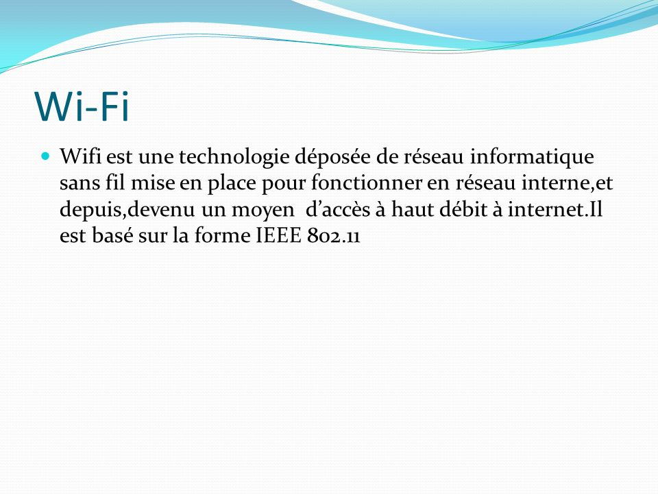Wi-Fi Wifi est une technologie déposée de réseau informatique sans fil mise en place pour fonctionner en réseau interne,et depuis,devenu un moyen daccès à haut débit à internet.Il est basé sur la forme IEEE 802.11