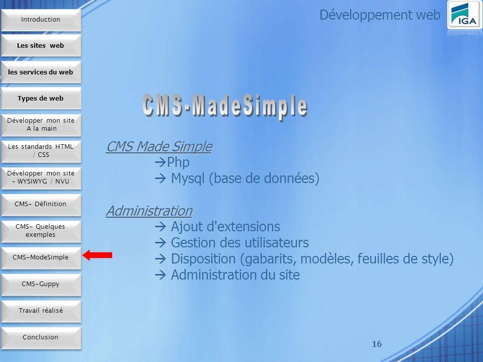 16 CMS Made Simple Php Mysql (base de données)Administration Ajout d extensions Gestion des utilisateurs Disposition (gabarits, modèles, feuilles de style) Administration du site Développement web Les sites web les services du web Développer mon site A la main Développer mon site A la main Types de web Les standards HTML / CSS Développer mon site – WYSIWYG / NVU CMS- Définition CMS- Quelques exemples CMS-ModeSimple Conclusion CMS-Guppy Travail réalisé Introduction