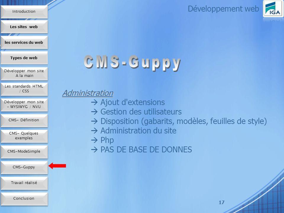 17 Administration Ajout d extensions Gestion des utilisateurs Disposition (gabarits, modèles, feuilles de style) Administration du site Php PAS DE BASE DE DONNES Développement web Les sites web les services du web Développer mon site A la main Développer mon site A la main Types de web Les standards HTML / CSS Développer mon site – WYSIWYG / NVU CMS- Définition CMS- Quelques exemples CMS-ModeSimple Conclusion CMS-Guppy Travail réalisé Introduction