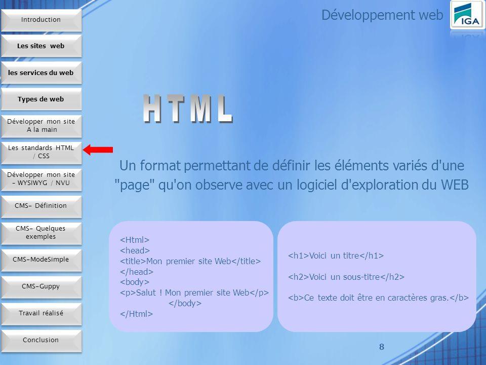 9 - CSS est un langage de style qui définit la présentation des documents HTML - CSS couvre les polices, les couleurs, les marges Développement web Les sites web les services du web Développer un site A la main Développer un site A la main Types de web Les standards HTML / CSS Développer un site – WYSIWYG / NVU CMS- Définition CMS- Quelques exemples CMS-Mode Simple Conclusion CMS-Guppy Travail réalisé Introduction