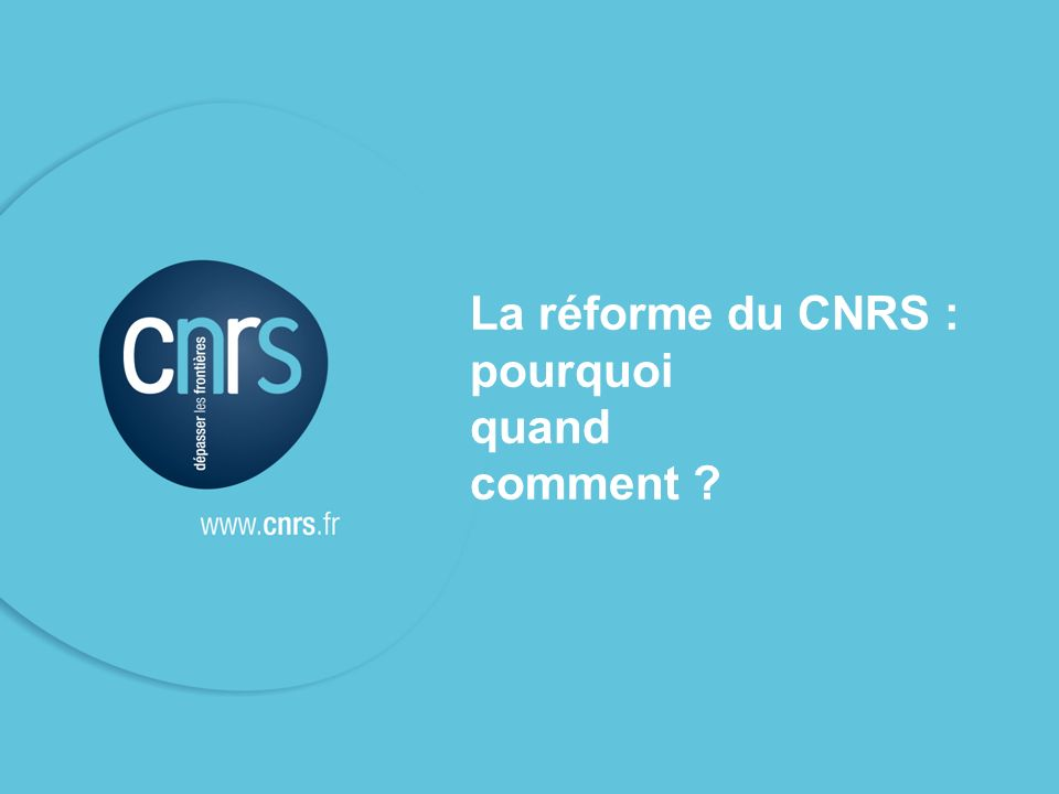 P. 02 2 La réforme du CNRS : pourquoi quand comment