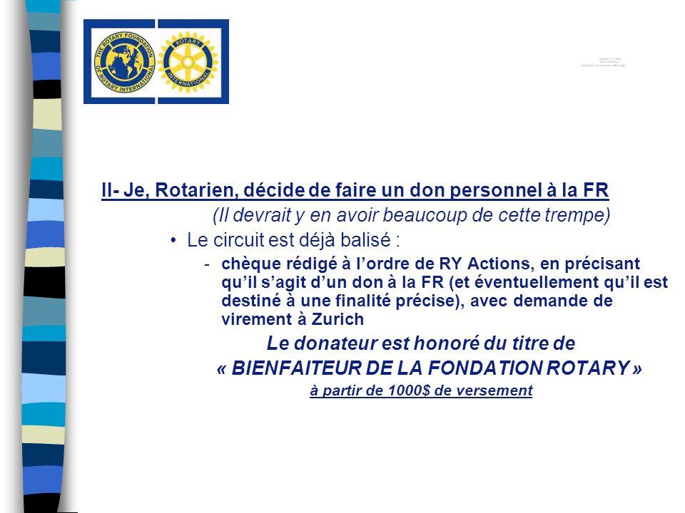 II- Je, Rotarien, décide de faire un don personnel à la FR (Il devrait y en avoir beaucoup de cette trempe) Le circuit est déjà balisé : -chèque rédigé à lordre de RY Actions, en précisant quil sagit dun don à la FR (et éventuellement quil est destiné à une finalité précise), avec demande de virement à Zurich Le donateur est honoré du titre de « BIENFAITEUR DE LA FONDATION ROTARY » à partir de 1000$ de versement