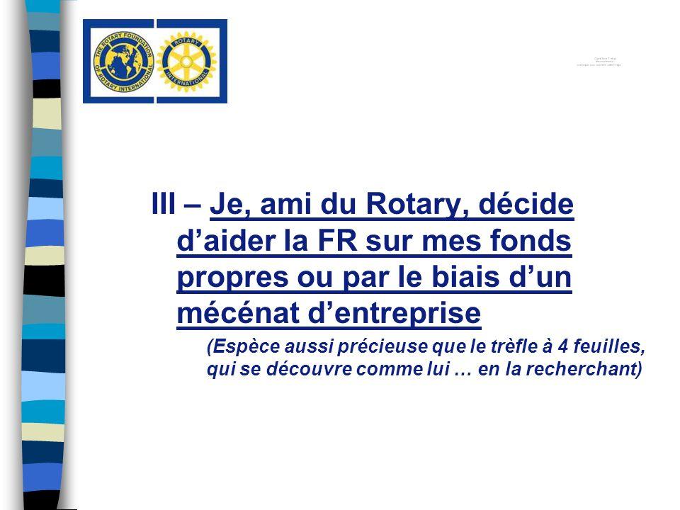 III – Je, ami du Rotary, décide daider la FR sur mes fonds propres ou par le biais dun mécénat dentreprise (Espèce aussi précieuse que le trèfle à 4 feuilles, qui se découvre comme lui … en la recherchant)
