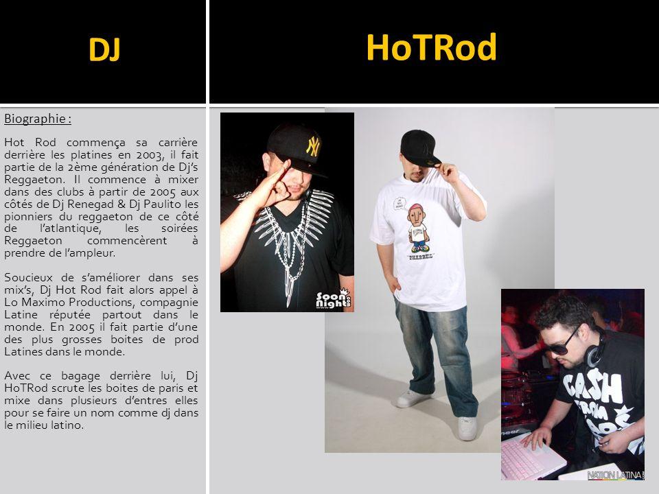 DJ Biographie : Hot Rod commença sa carrière derrière les platines en 2003, il fait partie de la 2ème génération de Djs Reggaeton. Il commence à mixer
