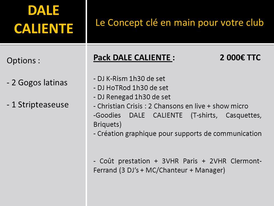 DALE CALIENTE Options : - 2 Gogos latinas - 1 Stripteaseuse Le Concept clé en main pour votre club Pack DALE CALIENTE : 2 000 TTC - DJ K-Rism 1h30 de