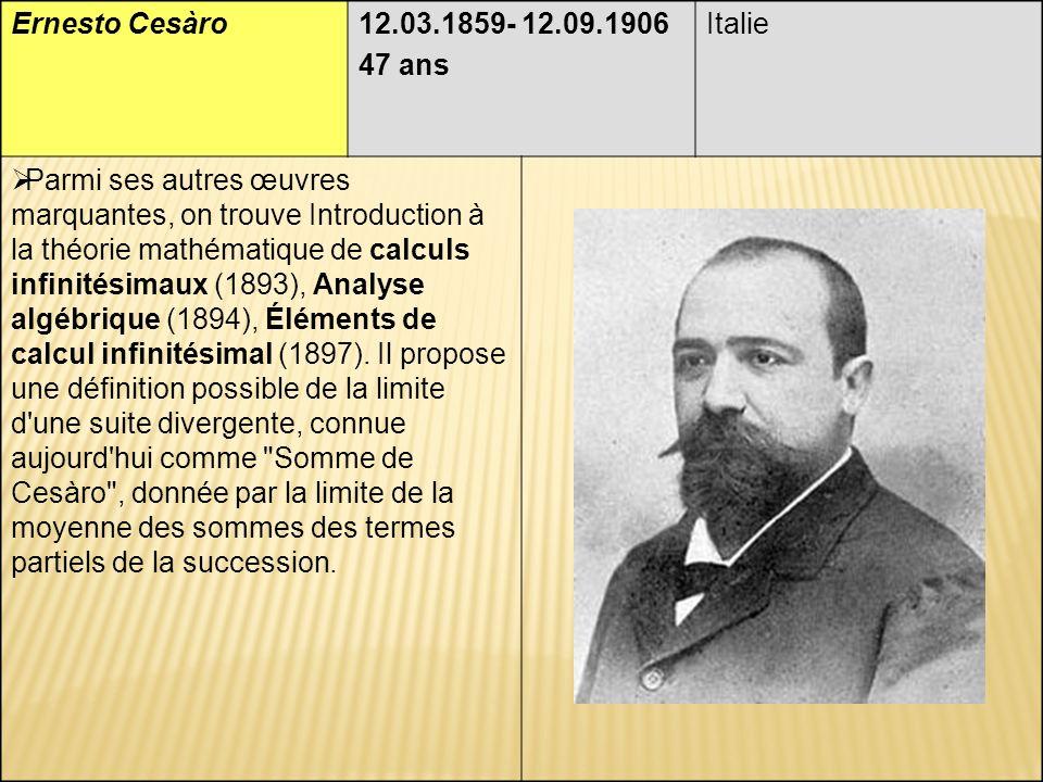 Ernesto Cesàro12.03.1859- 12.09.1906 47 ans Italie Parmi ses autres œuvres marquantes, on trouve Introduction à la théorie mathématique de calculs infinitésimaux (1893), Analyse algébrique (1894), Éléments de calcul infinitésimal (1897).