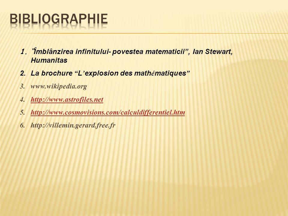 1.Îmblânzirea infinitului- povestea matematicii, Ian Stewart, Humanitas 2.La brochure L explosion des math é matiques 3.www.wikipedia.org 4.http://www.astrofiles.nethttp://www.astrofiles.net 5.http://www.cosmovisions.com/calculdifferentiel.htmhttp://www.cosmovisions.com/calculdifferentiel.htm 6.http://villemin.gerard.free.fr