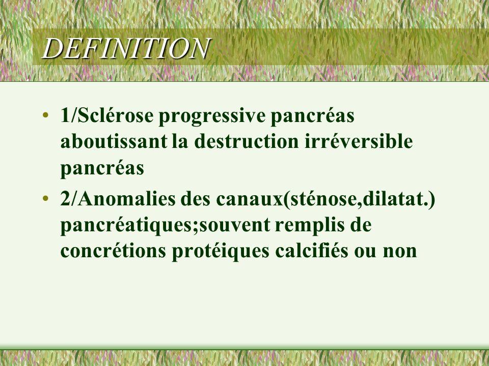 DEFINITION 1/Sclérose progressive pancréas aboutissant la destruction irréversible pancréas 2/Anomalies des canaux(sténose,dilatat.) pancréatiques;sou