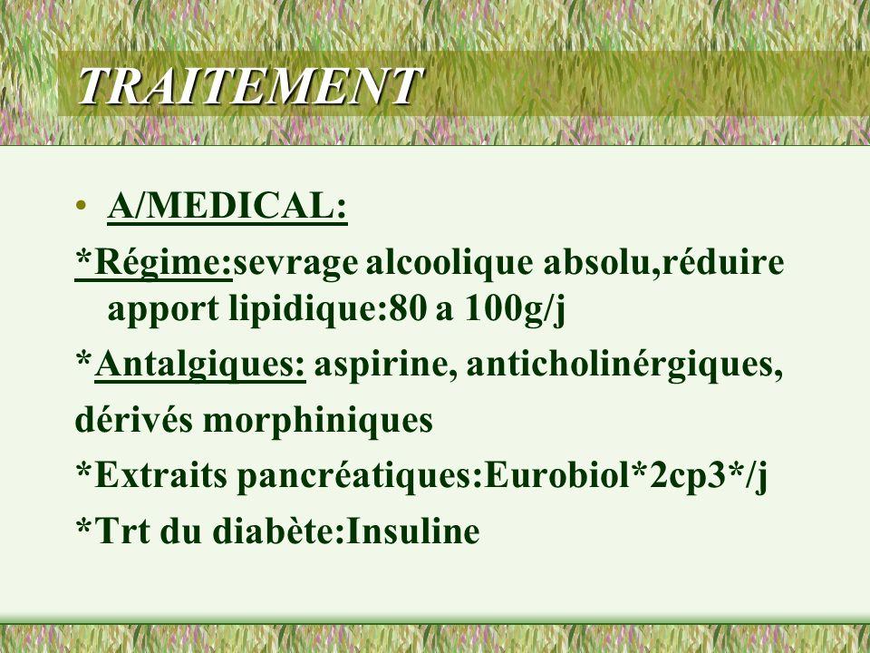 TRAITEMENT A/MEDICAL: *Régime:sevrage alcoolique absolu,réduire apport lipidique:80 a 100g/j *Antalgiques: aspirine, anticholinérgiques, dérivés morph