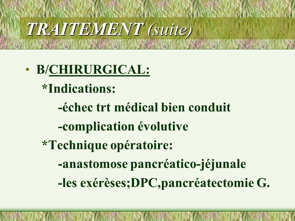 TRAITEMENT (suite) B/CHIRURGICAL: *Indications: -échec trt médical bien conduit -complication évolutive *Technique opératoire: -anastomose pancréatico