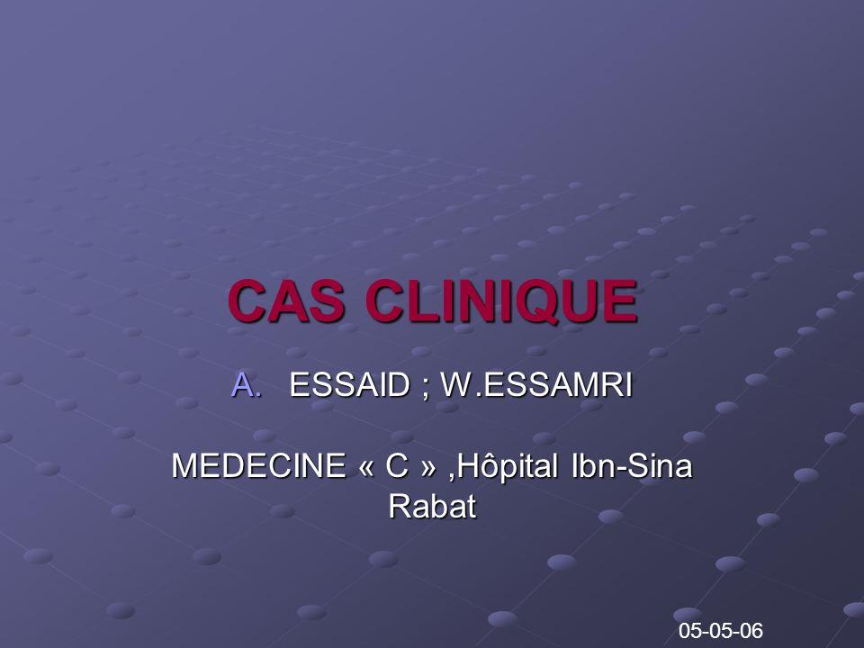 CAS CLINIQUE A.ESSAID ; W.ESSAMRI MEDECINE « C »,Hôpital Ibn-Sina Rabat 05-05-06