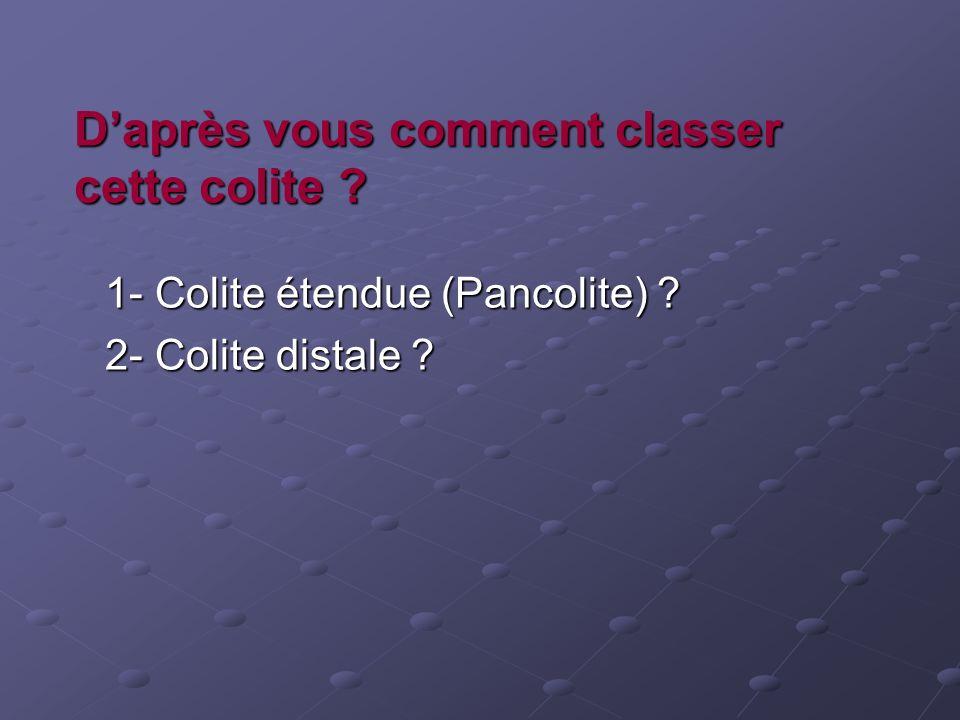 Daprès vous comment classer cette colite ? 1- Colite étendue (Pancolite) ? 1- Colite étendue (Pancolite) ? 2- Colite distale ? 2- Colite distale ?