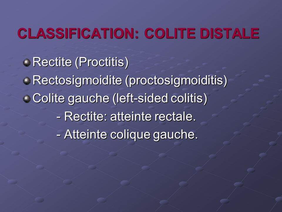 CLASSIFICATION: COLITE DISTALE Rectite (Proctitis) Rectosigmoidite (proctosigmoiditis) Colite gauche (left-sided colitis) - Rectite: atteinte rectale.