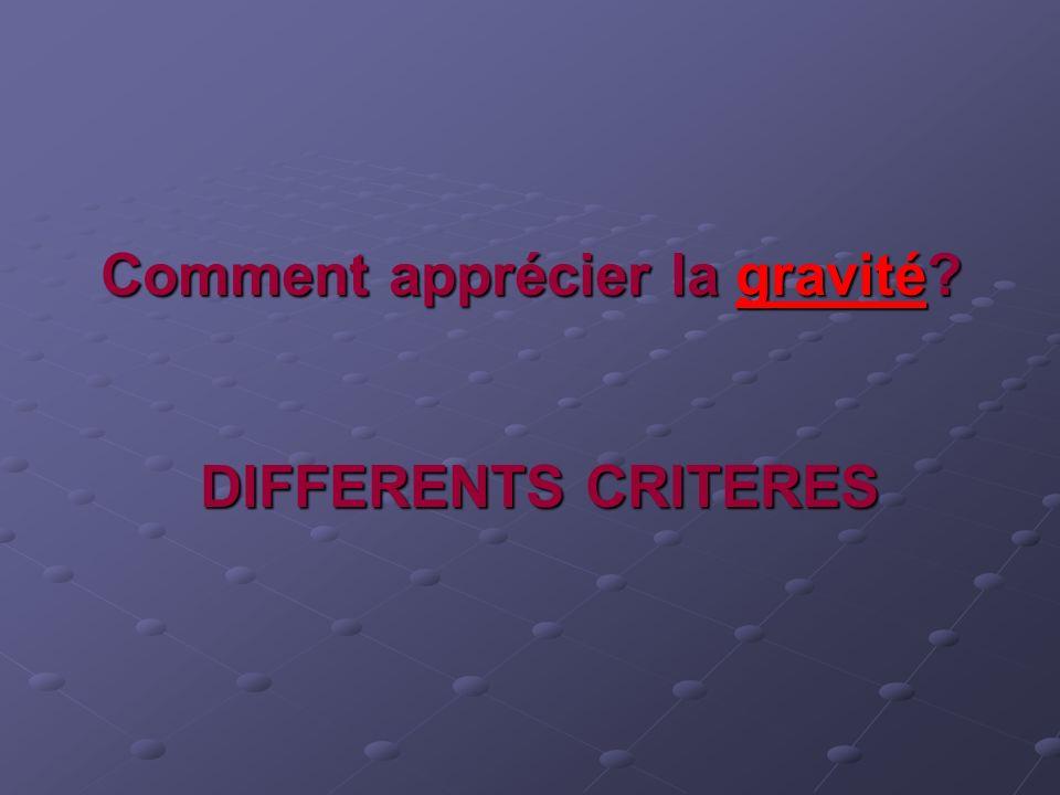 Comment apprécier la gravité? DIFFERENTS CRITERES Comment apprécier la gravité? DIFFERENTS CRITERES