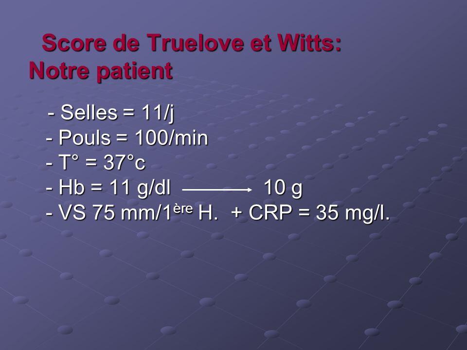Score de Truelove et Witts: Notre patient Score de Truelove et Witts: Notre patient - Selles = 11/j - Pouls = 100/min - T° = 37°c - Hb = 11 g/dl 10 g