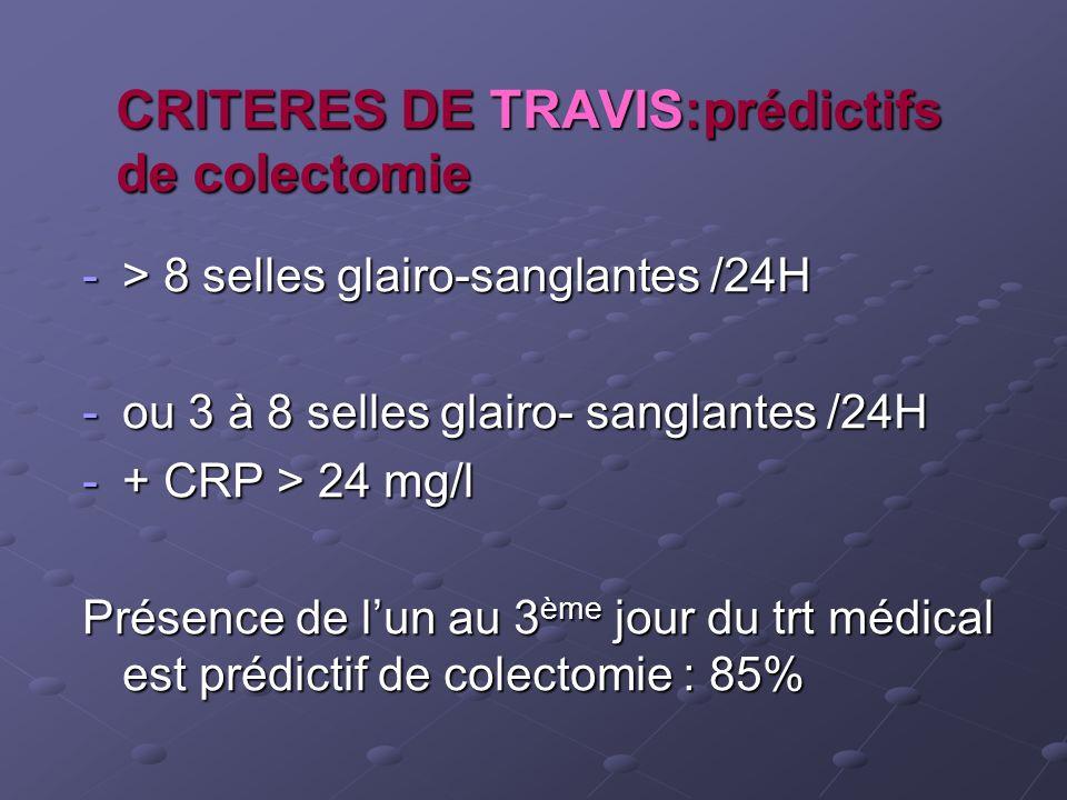 CRITERES DE TRAVIS:prédictifs de colectomie -> 8 selles glairo-sanglantes /24H -ou 3 à 8 selles glairo- sanglantes /24H -+ CRP > 24 mg/l Présence de l