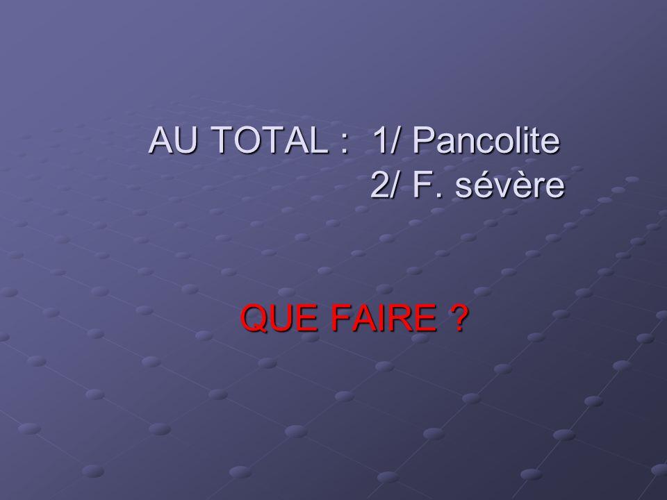 AU TOTAL : 1/ Pancolite 2/ F. sévère QUE FAIRE ?