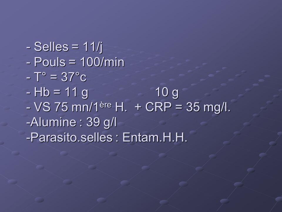 - Selles = 11/j - Pouls = 100/min - T° = 37°c - Hb = 11 g 10 g - VS 75 mn/1 ère H. + CRP = 35 mg/l. -Alumine : 39 g/l -Parasito.selles : Entam.H.H.