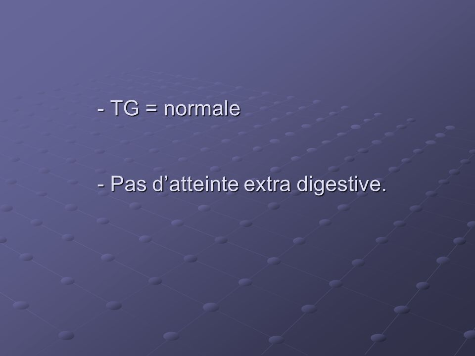 - TG = normale - Pas datteinte extra digestive. - TG = normale - Pas datteinte extra digestive.