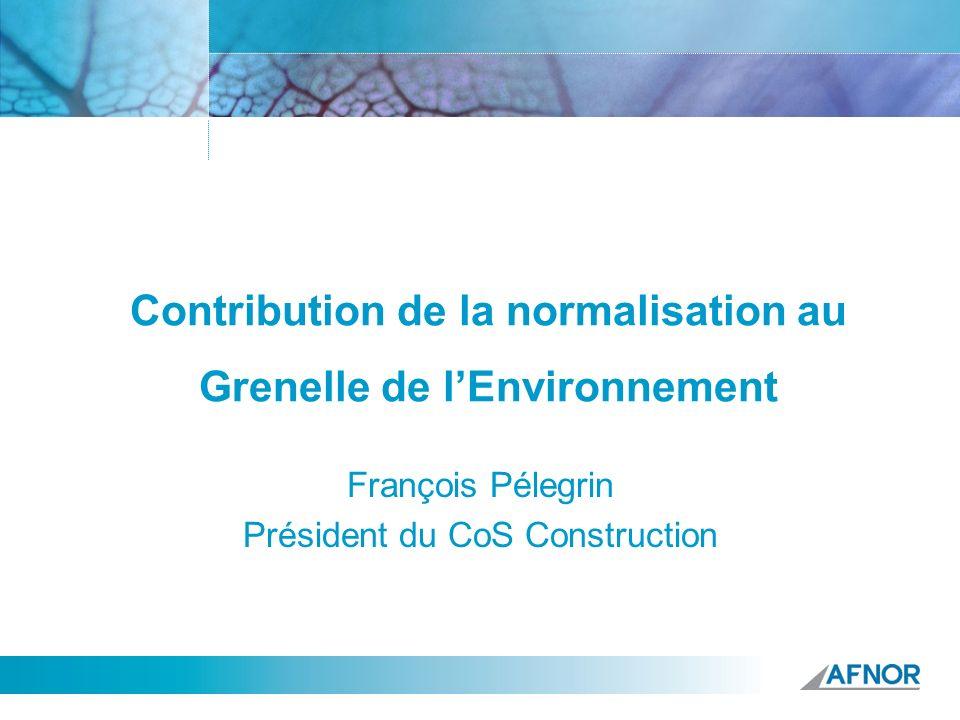 Contribution de la normalisation au Grenelle de lEnvironnement François Pélegrin Président du CoS Construction