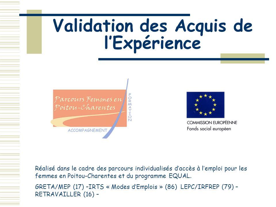 Validation des Acquis de lExpérience Réalisé dans le cadre des parcours individualisés daccès à lemploi pour les femmes en Poitou-Charentes et du programme EQUAL.