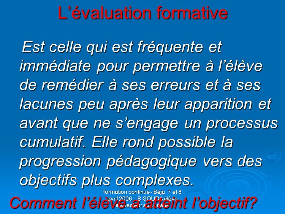 formation continue - Béja 7 et 8 avril 2006 B.SOUDA élève inspecteur au cenaffe Lévaluation formative Est celle qui est fréquente et immédiate pour pe