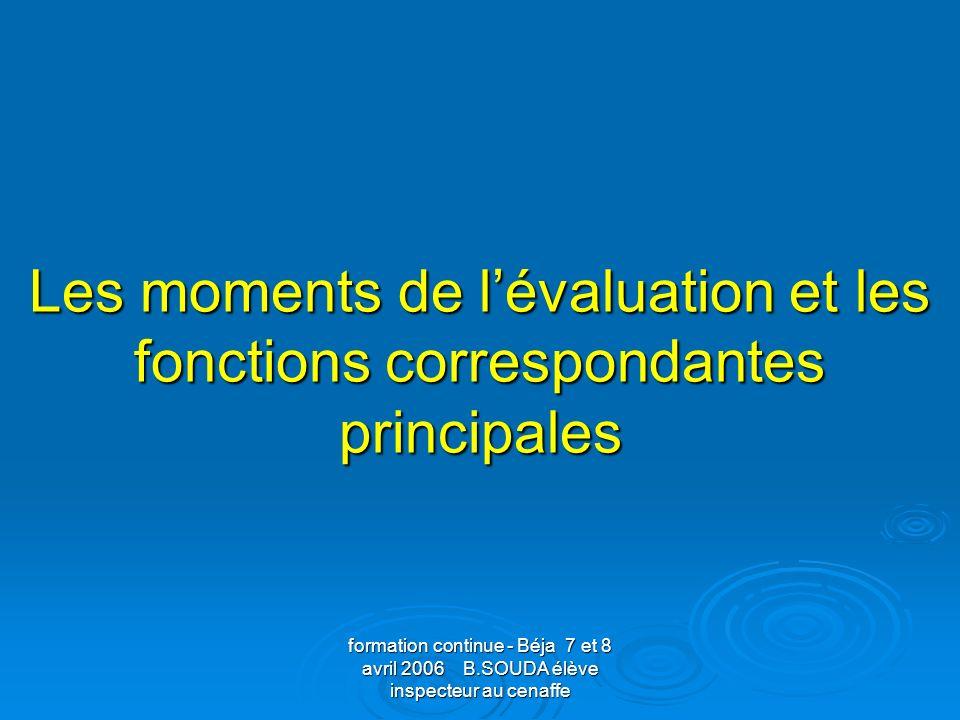 formation continue - Béja 7 et 8 avril 2006 B.SOUDA élève inspecteur au cenaffe Les moments de lévaluation et les fonctions correspondantes principale