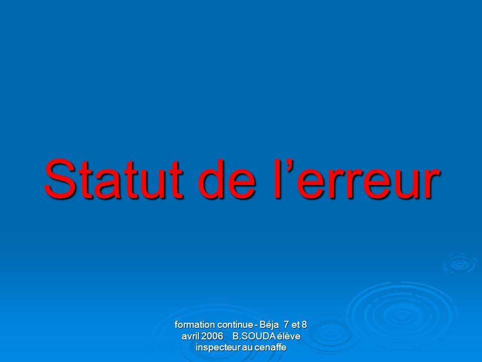 formation continue - Béja 7 et 8 avril 2006 B.SOUDA élève inspecteur au cenaffe Statut de lerreur