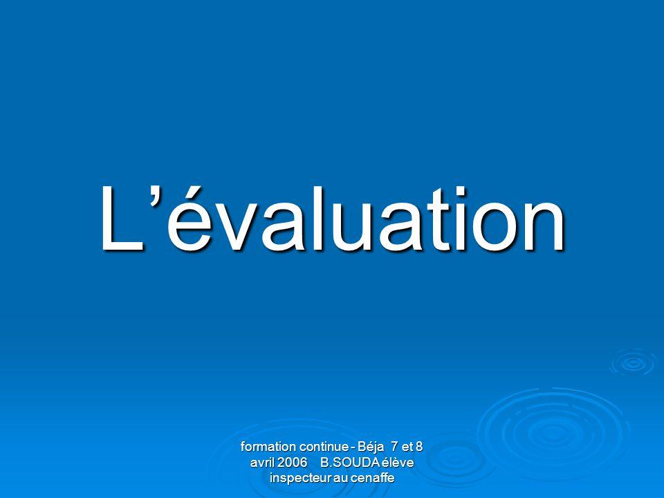 formation continue - Béja 7 et 8 avril 2006 B.SOUDA élève inspecteur au cenaffe Évaluer…..pour réguler quoi.