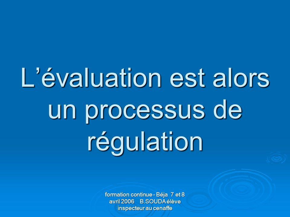 formation continue - Béja 7 et 8 avril 2006 B.SOUDA élève inspecteur au cenaffe Lévaluation est alors un processus de régulation