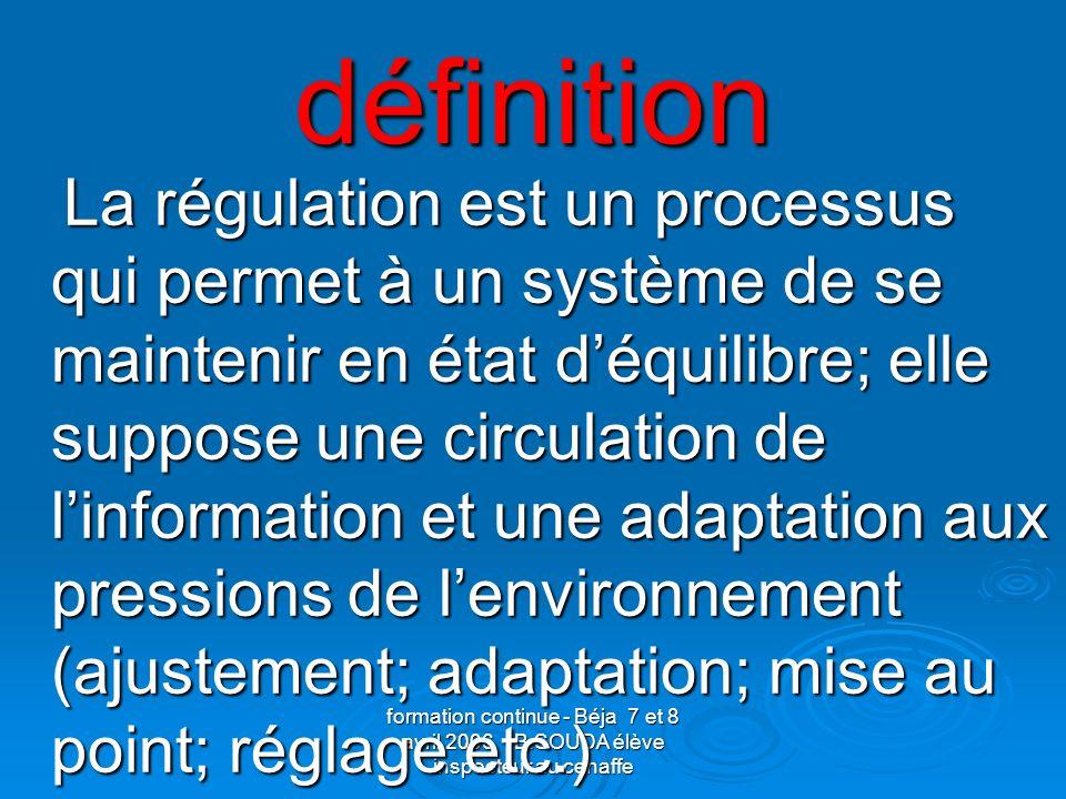 formation continue - Béja 7 et 8 avril 2006 B.SOUDA élève inspecteur au cenaffe définition La régulation est un processus qui permet à un système de s