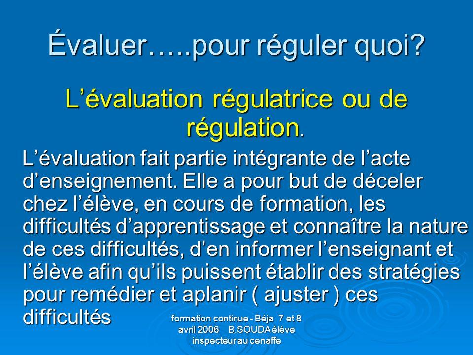 formation continue - Béja 7 et 8 avril 2006 B.SOUDA élève inspecteur au cenaffe Évaluer…..pour réguler quoi? Lévaluation régulatrice ou de régulation.