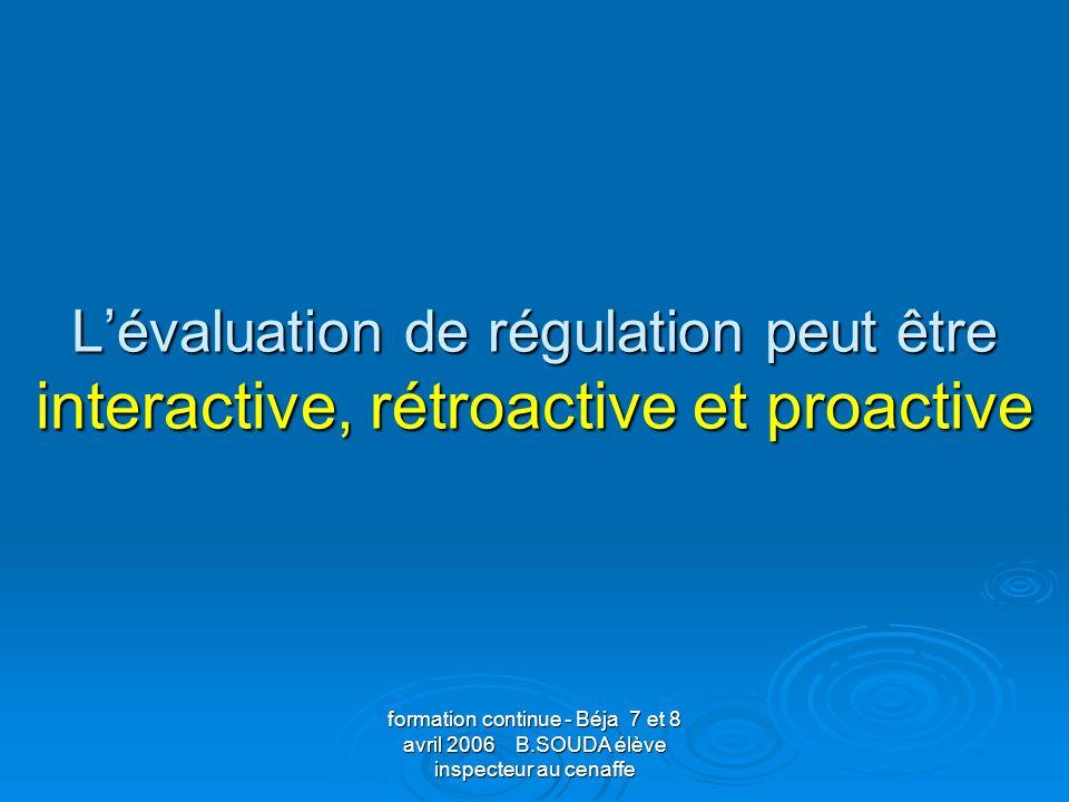 formation continue - Béja 7 et 8 avril 2006 B.SOUDA élève inspecteur au cenaffe Lévaluation de régulation peut être interactive, rétroactive et proact