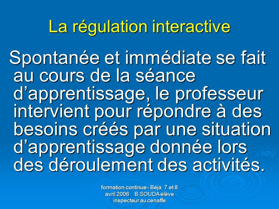 formation continue - Béja 7 et 8 avril 2006 B.SOUDA élève inspecteur au cenaffe La régulation interactive Spontanée et immédiate se fait au cours de l