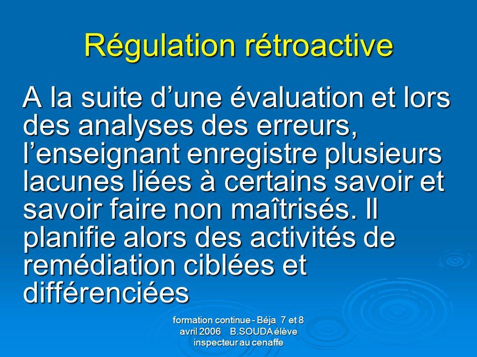 formation continue - Béja 7 et 8 avril 2006 B.SOUDA élève inspecteur au cenaffe Régulation rétroactive A la suite dune évaluation et lors des analyses
