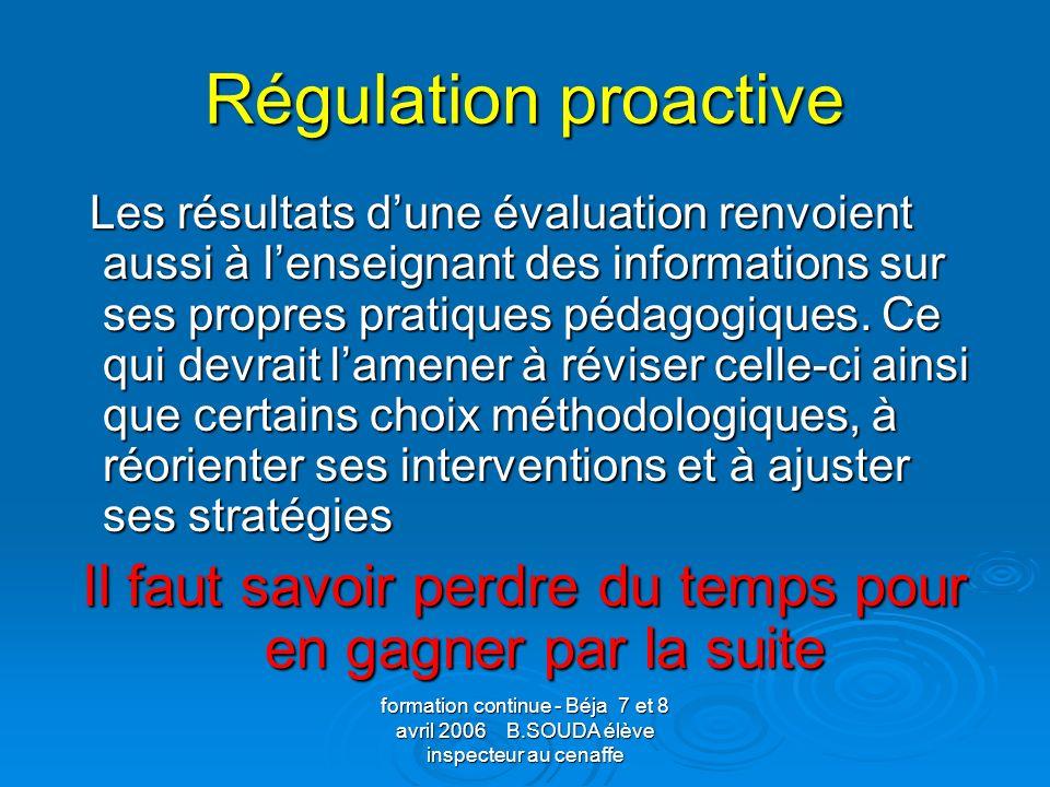 formation continue - Béja 7 et 8 avril 2006 B.SOUDA élève inspecteur au cenaffe Régulation proactive Les résultats dune évaluation renvoient aussi à l
