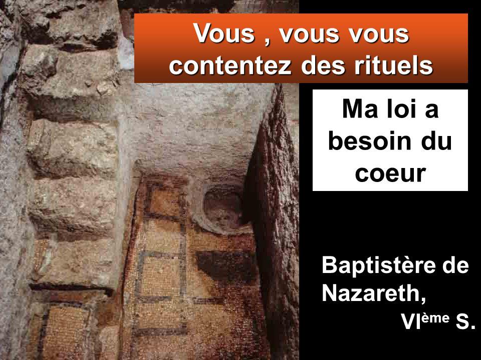 Ma loi a besoin du coeur Vous, vous vous contentez des rituels Baptistère de Nazareth, VI ème S.