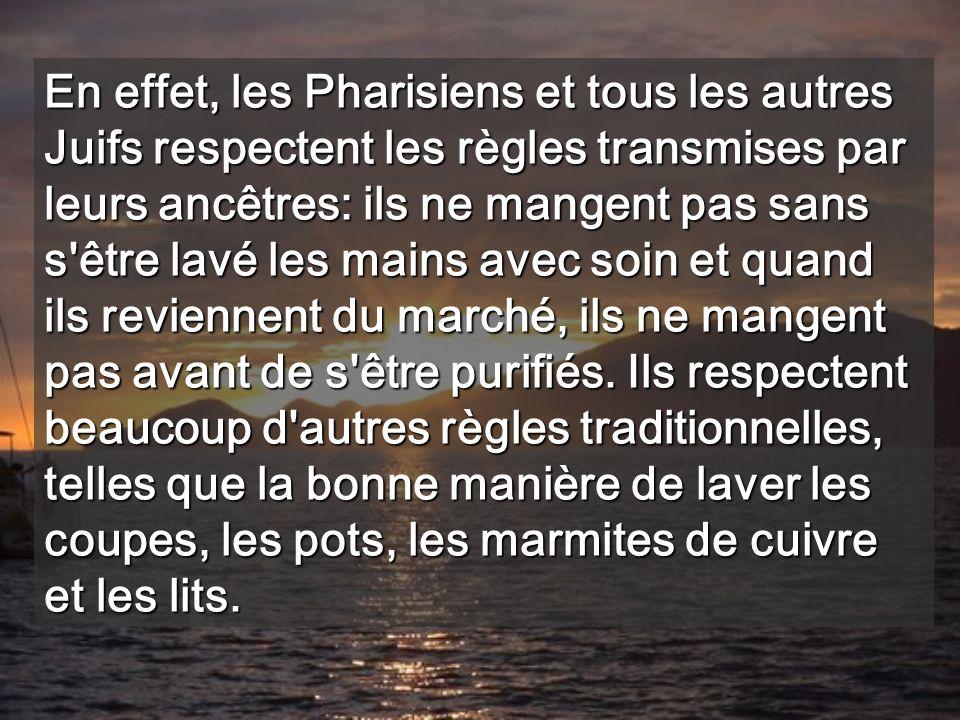 En effet, les Pharisiens et tous les autres Juifs respectent les règles transmises par leurs ancêtres: ils ne mangent pas sans s être lavé les mains avec soin et quand ils reviennent du marché, ils ne mangent pas avant de s être purifiés.