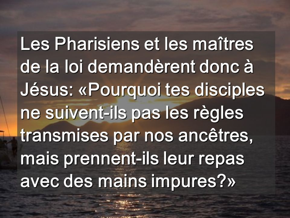 Les Pharisiens et les maîtres de la loi demandèrent donc à Jésus: «Pourquoi tes disciples ne suivent-ils pas les règles transmises par nos ancêtres, mais prennent-ils leur repas avec des mains impures?»