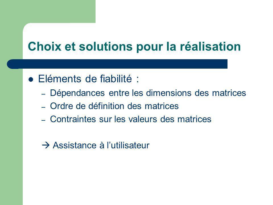 Choix et solutions pour la réalisation Eléments de fiabilité : – Dépendances entre les dimensions des matrices – Ordre de définition des matrices – Contraintes sur les valeurs des matrices Assistance à lutilisateur