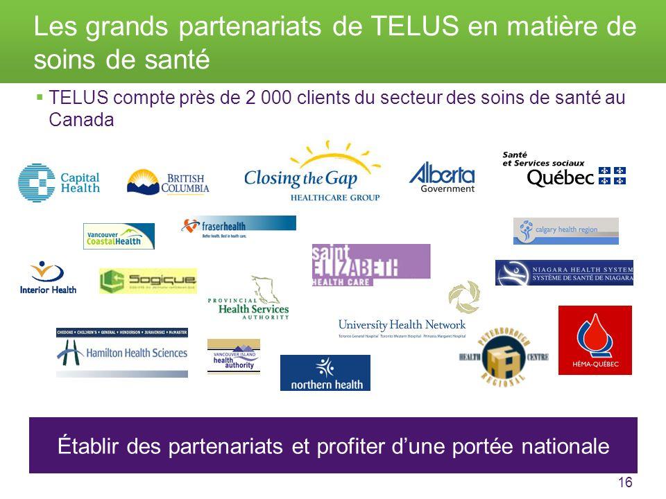 16 Les grands partenariats de TELUS en matière de soins de santé TELUS compte près de 2 000 clients du secteur des soins de santé au Canada Établir des partenariats et profiter dune portée nationale