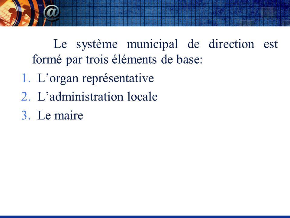 Le système municipal de direction est formé par trois éléments de base: 1.Lorgan représentative 2.Ladministration locale 3.Le maire