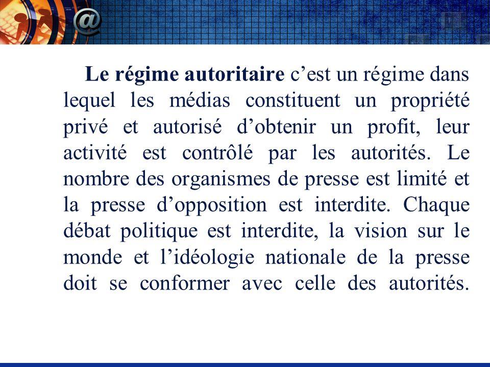 Le régime autoritaire cest un régime dans lequel les médias constituent un propriété privé et autorisé dobtenir un profit, leur activité est contrôlé par les autorités.