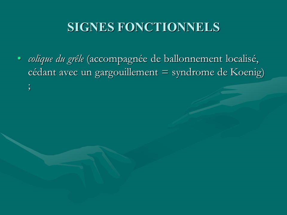SIGNES FONCTIONNELS colique du grêle (accompagnée de ballonnement localisé, cédant avec un gargouillement = syndrome de Koenig) ;colique du grêle (acc