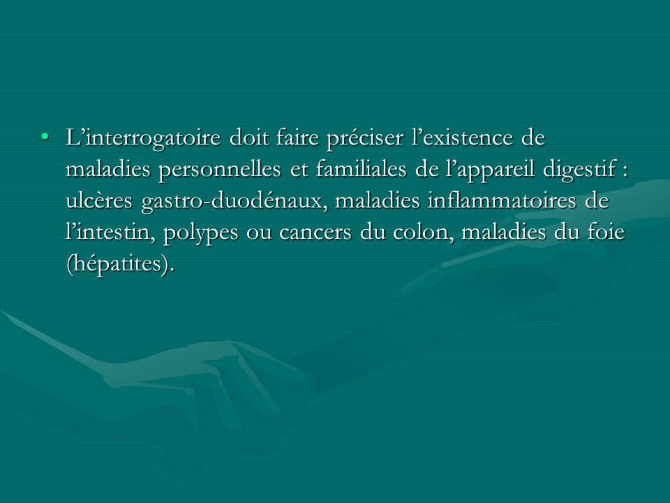 Linterrogatoire doit faire préciser lexistence de maladies personnelles et familiales de lappareil digestif : ulcères gastro-duodénaux, maladies infla