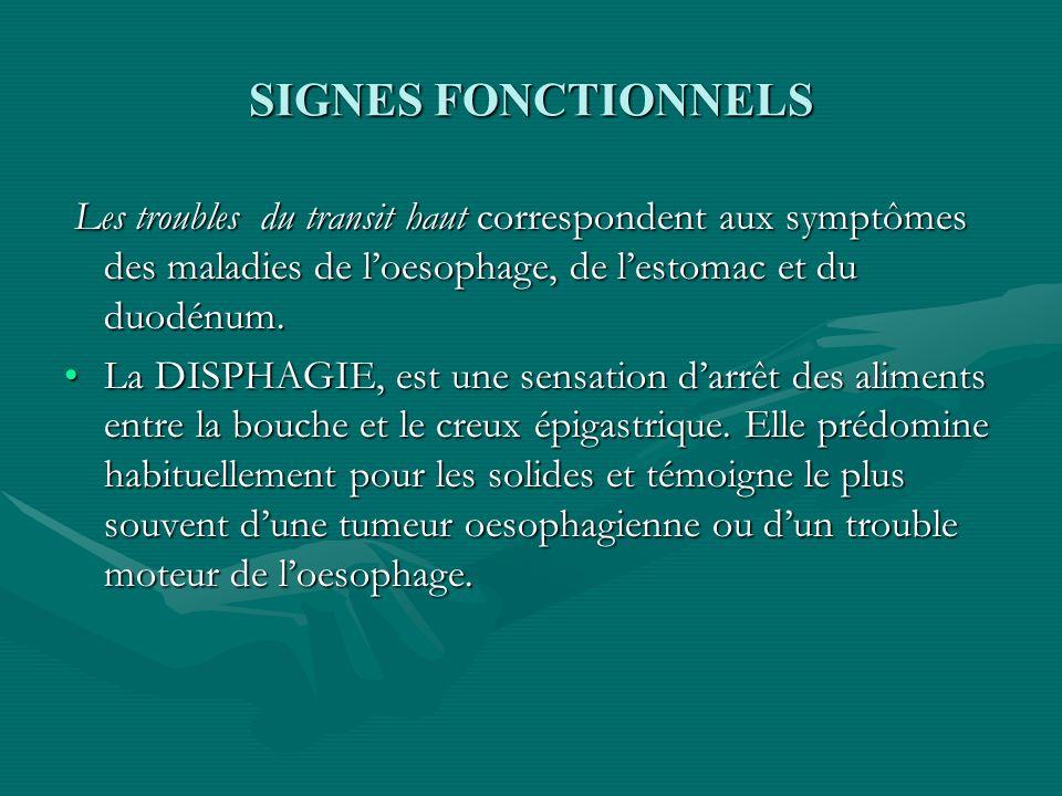 SIGNES FONCTIONNELS Les troubles du transit haut correspondent aux symptômes des maladies de loesophage, de lestomac et du duodénum. Les troubles du t